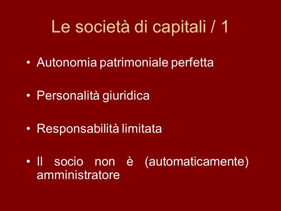 Le società di capitali / 1 Autonomia patrimoniale perfetta Personalità giuridica Responsabilità limitata Il socio non è (automaticamente) amministratore