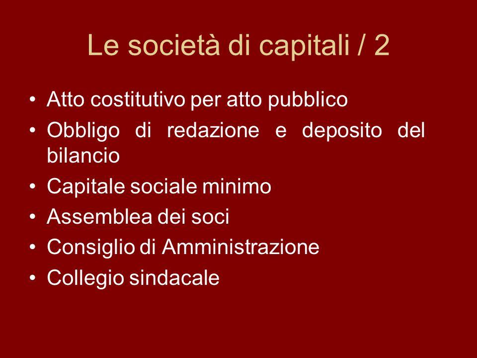 Le società di capitali / 2 Atto costitutivo per atto pubblico Obbligo di redazione e deposito del bilancio Capitale sociale minimo Assemblea dei soci Consiglio di Amministrazione Collegio sindacale
