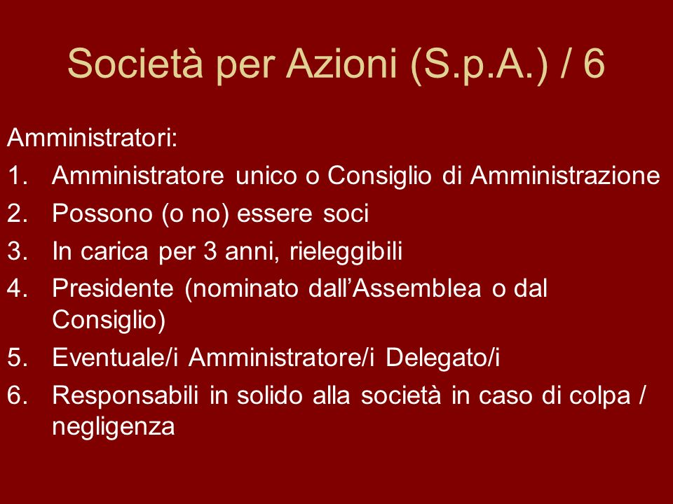 Società per Azioni (S.p.A.) / 6 Amministratori: 1.Amministratore unico o Consiglio di Amministrazione 2.Possono (o no) essere soci 3.In carica per 3 a