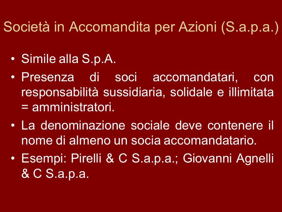 Società in Accomandita per Azioni (S.a.p.a.) Simile alla S.p.A. Presenza di soci accomandatari, con responsabilità sussidiaria, solidale e illimitata