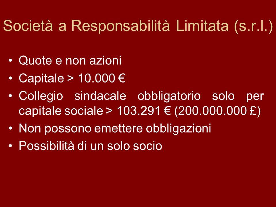Società a Responsabilità Limitata (s.r.l.) Quote e non azioni Capitale > 10.000 Collegio sindacale obbligatorio solo per capitale sociale > 103.291 (200.000.000 £) Non possono emettere obbligazioni Possibilità di un solo socio