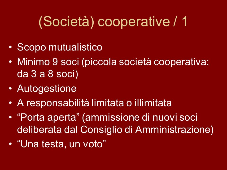 (Società) cooperative / 1 Scopo mutualistico Minimo 9 soci (piccola società cooperativa: da 3 a 8 soci) Autogestione A responsabilità limitata o illimitata Porta aperta (ammissione di nuovi soci deliberata dal Consiglio di Amministrazione) Una testa, un voto