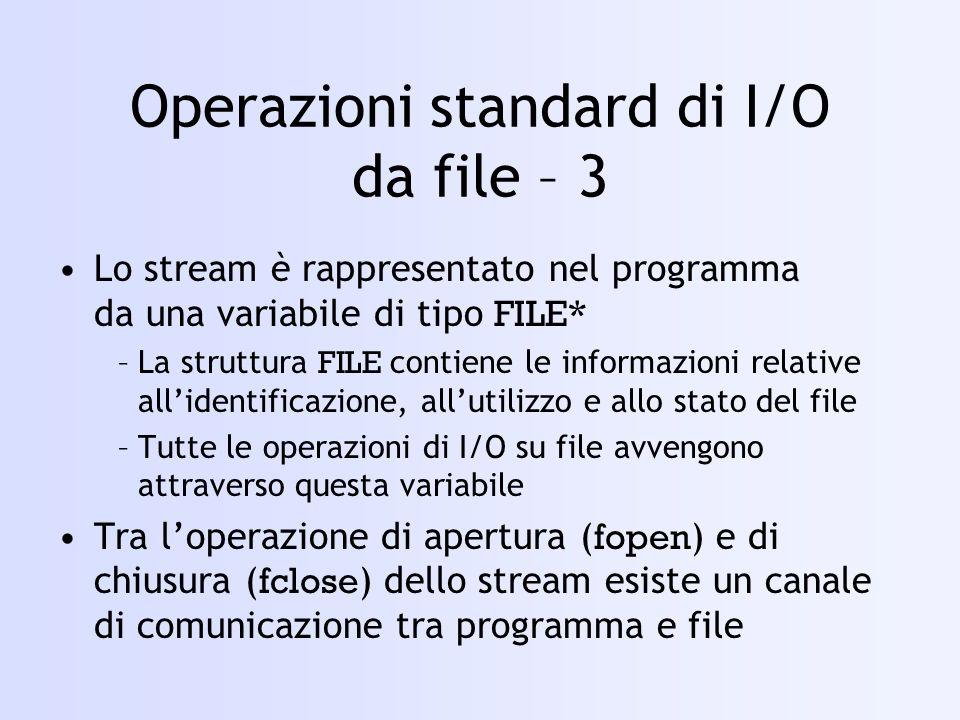 Operazioni standard di I/O da file – 3 Lo stream è rappresentato nel programma da una variabile di tipo FILE* –La struttura FILE contiene le informazioni relative allidentificazione, allutilizzo e allo stato del file –Tutte le operazioni di I/O su file avvengono attraverso questa variabile Tra loperazione di apertura ( fopen ) e di chiusura ( fclose ) dello stream esiste un canale di comunicazione tra programma e file