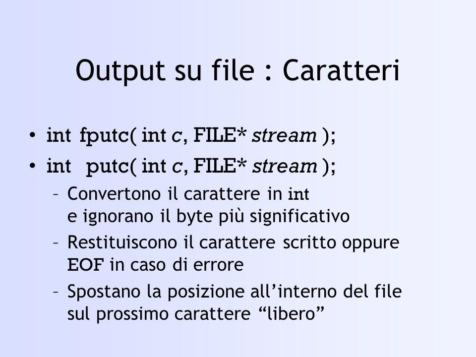 Output su file : Caratteri intfputc( int c, FILE* stream ); intputc( int c, FILE* stream ); –Convertono il carattere in int e ignorano il byte più significativo –Restituiscono il carattere scritto oppure EOF in caso di errore –Spostano la posizione allinterno del file sul prossimo carattere libero