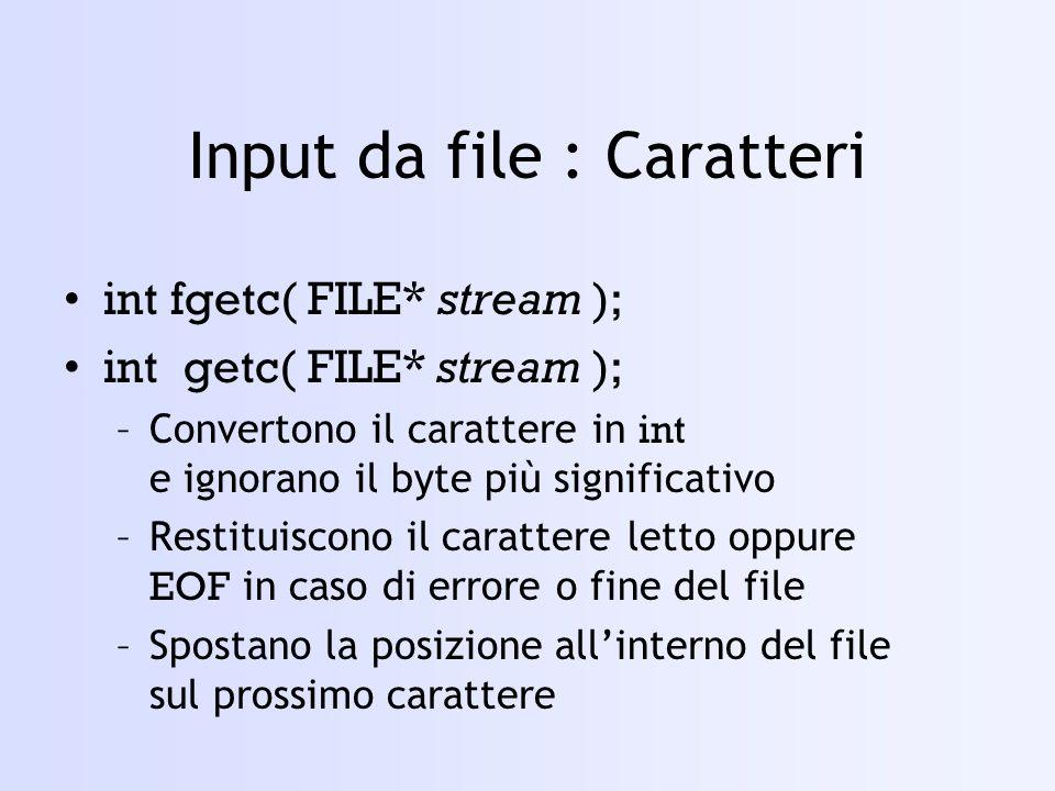 Input da file : Caratteri int fgetc( FILE* stream ); int getc( FILE* stream ); –Convertono il carattere in int e ignorano il byte più significativo –Restituiscono il carattere letto oppure EOF in caso di errore o fine del file –Spostano la posizione allinterno del file sul prossimo carattere