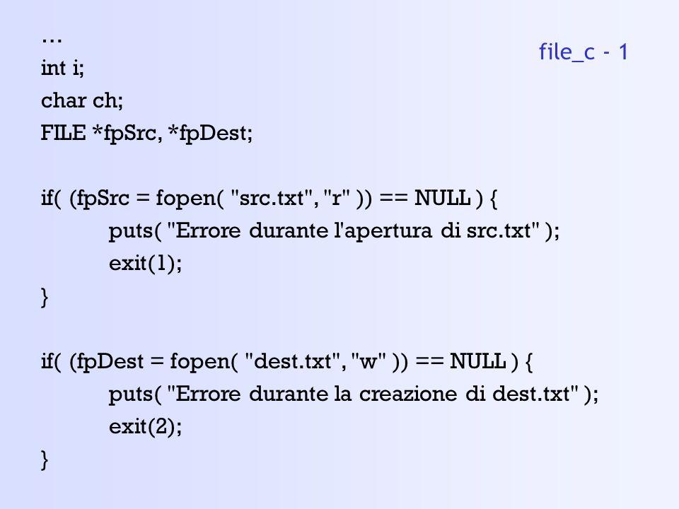 … int i; char ch; FILE *fpSrc, *fpDest; if( (fpSrc = fopen( src.txt , r )) == NULL ) { puts( Errore durante l apertura di src.txt ); exit(1); } if( (fpDest = fopen( dest.txt , w )) == NULL ) { puts( Errore durante la creazione di dest.txt ); exit(2); } file_c - 1