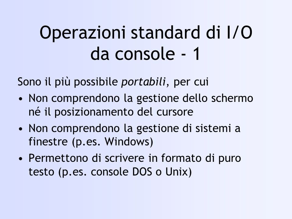 … FILE *fpDest; fpDest = freopen( output.txt , w , stdout ); … fputs( Questa andra\ sul file output.txt\n , fpDest ); puts( Anche questa fatta col semplice \ puts\ \n ); printf( E anche con \ printf\ : %d.\n , 5 ); fclose( fpDest ); fputs( E questa verso \ stdout\ ?\n , stdout ); fputs( E questa verso \ stderr\ ?\n , stderr ); … freopen