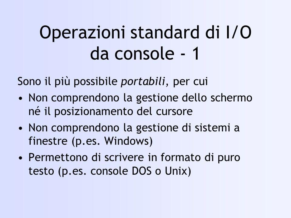 Operazioni standard di I/O da console - 1 Sono il più possibile portabili, per cui Non comprendono la gestione dello schermo né il posizionamento del cursore Non comprendono la gestione di sistemi a finestre (p.es.