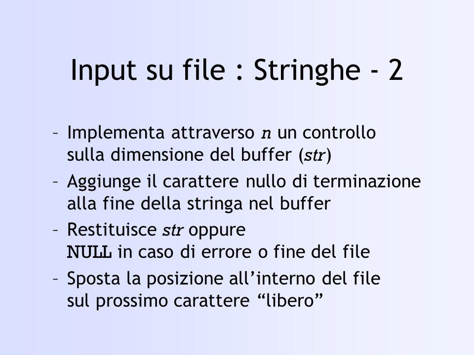 Input su file : Stringhe - 2 –Implementa attraverso n un controllo sulla dimensione del buffer ( str ) –Aggiunge il carattere nullo di terminazione alla fine della stringa nel buffer –Restituisce str oppure NULL in caso di errore o fine del file –Sposta la posizione allinterno del file sul prossimo carattere libero