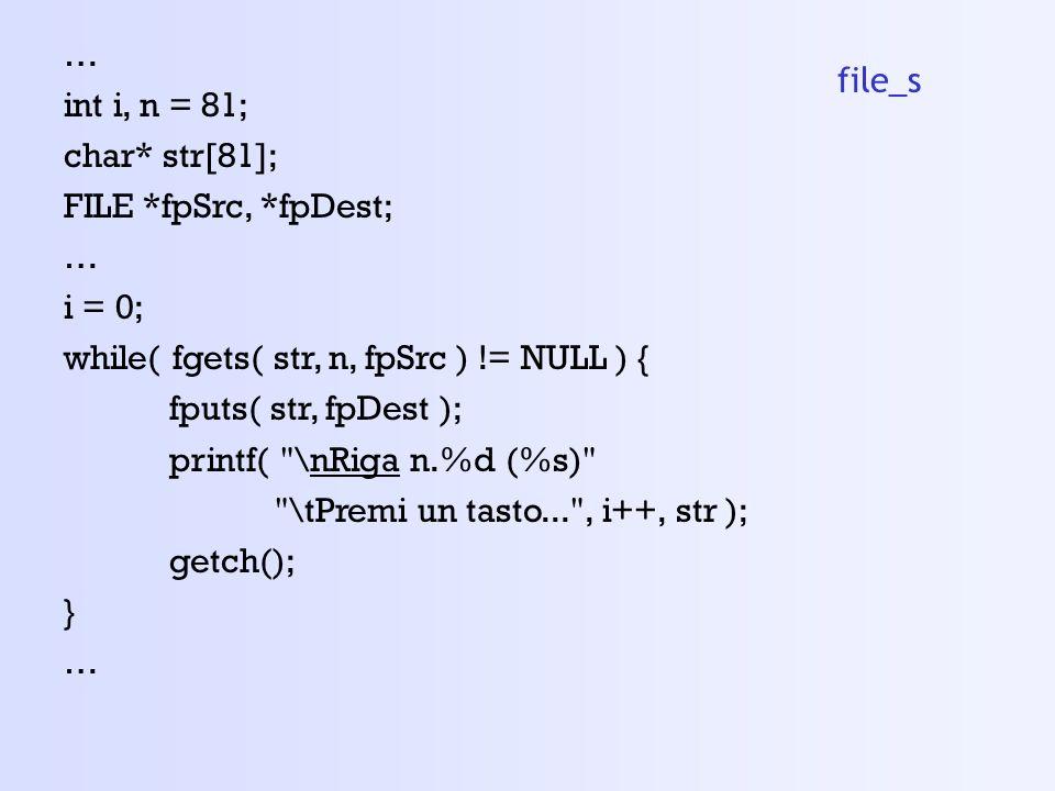 … int i, n = 81; char* str[81]; FILE *fpSrc, *fpDest; … i = 0; while( fgets( str, n, fpSrc ) != NULL ) { fputs( str, fpDest ); printf( \nRiga n.%d (%s) \tPremi un tasto... , i++, str ); getch(); } … file_s