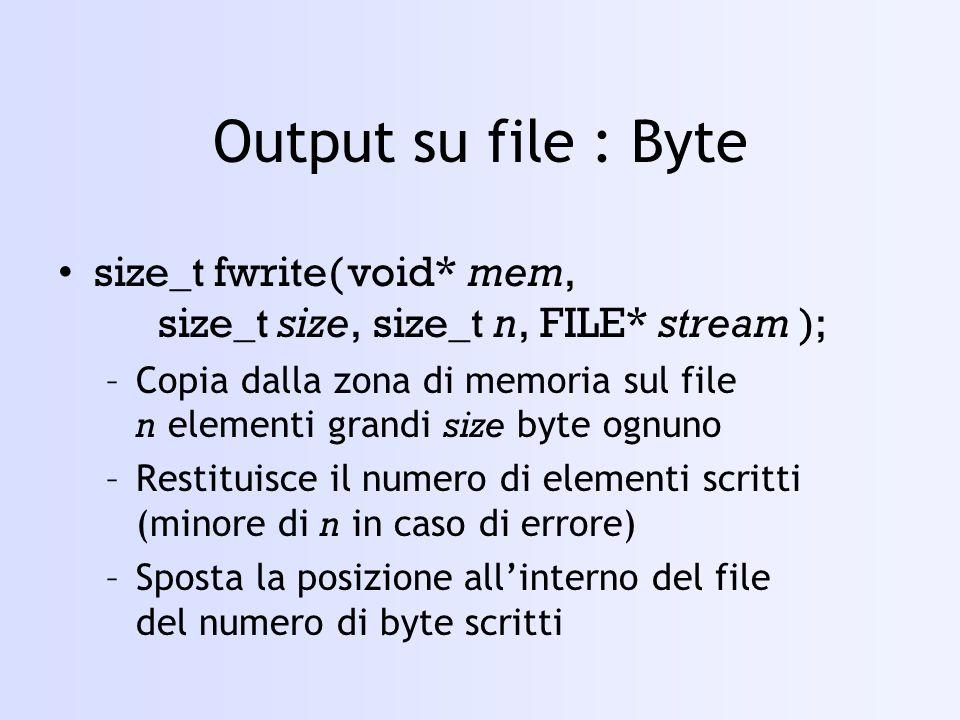 Output su file : Byte size_t fwrite(void* mem, size_t size, size_t n, FILE* stream ); –Copia dalla zona di memoria sul file n elementi grandi size byte ognuno –Restituisce il numero di elementi scritti (minore di n in caso di errore) –Sposta la posizione allinterno del file del numero di byte scritti