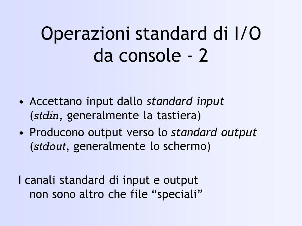 Operazioni standard di I/O da console - 2 Accettano input dallo standard input ( stdin, generalmente la tastiera) Producono output verso lo standard output ( stdout, generalmente lo schermo) I canali standard di input e output non sono altro che file speciali
