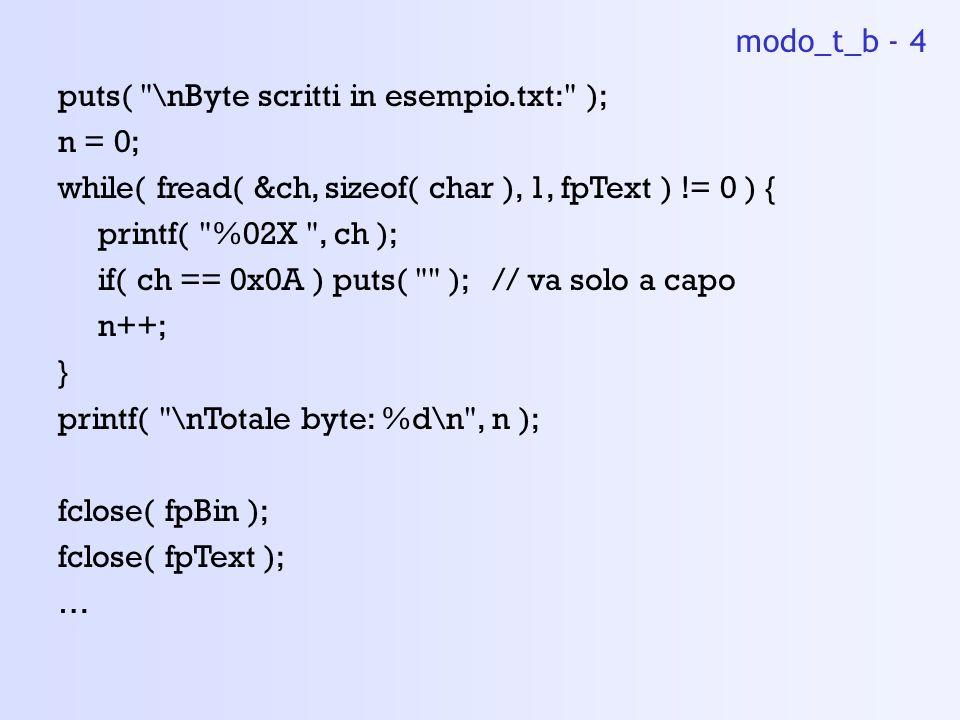 puts( \nByte scritti in esempio.txt: ); n = 0; while( fread( &ch, sizeof( char ), 1, fpText ) != 0 ) { printf( %02X , ch ); if( ch == 0x0A ) puts( ); // va solo a capo n++; } printf( \nTotale byte: %d\n , n ); fclose( fpBin ); fclose( fpText ); … modo_t_b - 4