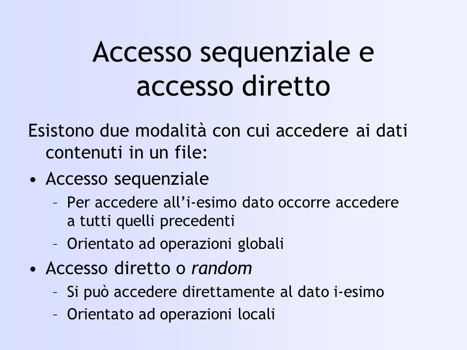 Accesso sequenziale e accesso diretto Esistono due modalità con cui accedere ai dati contenuti in un file: Accesso sequenziale –Per accedere alli-esimo dato occorre accedere a tutti quelli precedenti –Orientato ad operazioni globali Accesso diretto o random –Si può accedere direttamente al dato i-esimo –Orientato ad operazioni locali