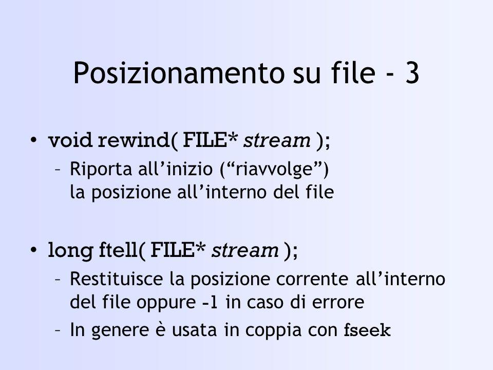Posizionamento su file - 3 void rewind( FILE* stream ); –Riporta allinizio (riavvolge) la posizione allinterno del file long ftell( FILE* stream ); –Restituisce la posizione corrente allinterno del file oppure -1 in caso di errore –In genere è usata in coppia con fseek