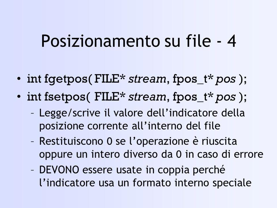 Posizionamento su file - 4 int fgetpos(FILE* stream, fpos_t* pos ); int fsetpos(FILE* stream, fpos_t* pos ); –Legge/scrive il valore dellindicatore della posizione corrente allinterno del file –Restituiscono 0 se loperazione è riuscita oppure un intero diverso da 0 in caso di errore –DEVONO essere usate in coppia perché lindicatore usa un formato interno speciale