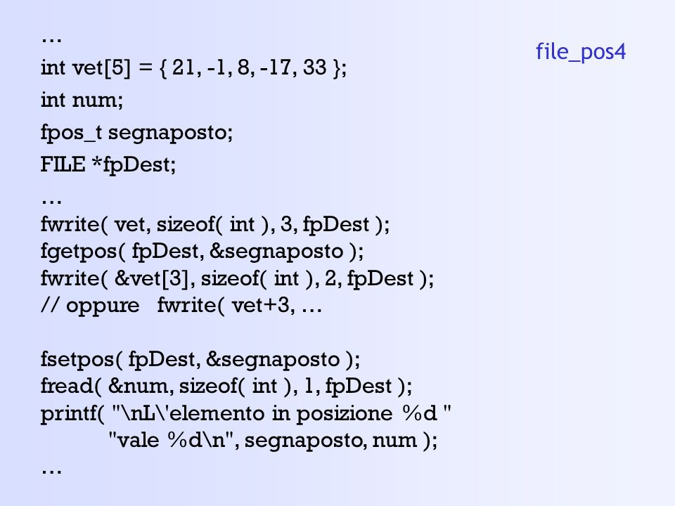 … int vet[5] = { 21, -1, 8, -17, 33 }; int num; fpos_t segnaposto; FILE *fpDest; … fwrite( vet, sizeof( int ), 3, fpDest ); fgetpos( fpDest, &segnapos