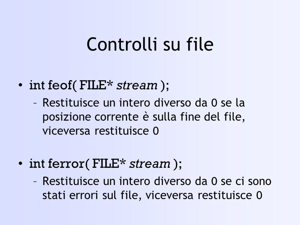 Controlli su file int feof( FILE* stream ); –Restituisce un intero diverso da 0 se la posizione corrente è sulla fine del file, viceversa restituisce 0 int ferror( FILE* stream ); –Restituisce un intero diverso da 0 se ci sono stati errori sul file, viceversa restituisce 0