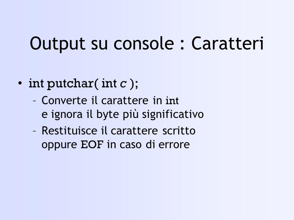 Input da console : Caratteri - 1 int getchar( void ); int getche( void ); int getch( void ); –Convertono il carattere in int e ignorano il byte più significativo –Restituiscono il carattere letto oppure EOF in caso di errore