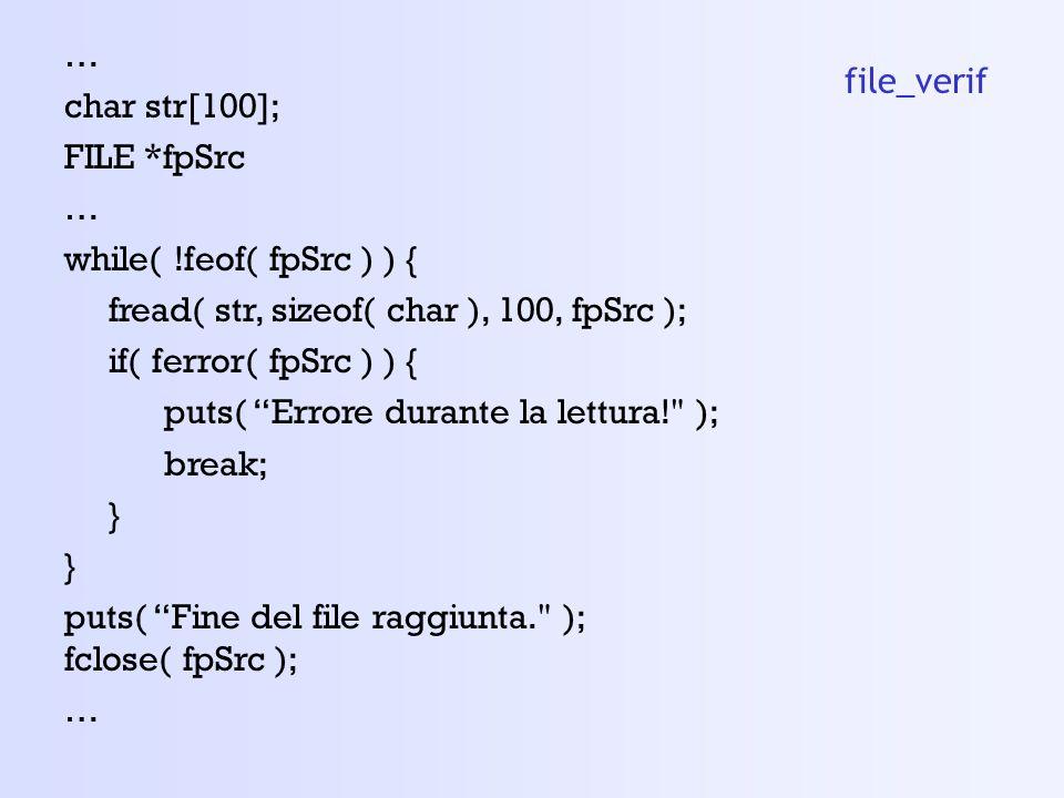 … char str[100]; FILE *fpSrc … while( !feof( fpSrc ) ) { fread( str, sizeof( char ), 100, fpSrc ); if( ferror( fpSrc ) ) { puts( Errore durante la lettura! ); break; } puts( Fine del file raggiunta. ); fclose( fpSrc ); … file_verif