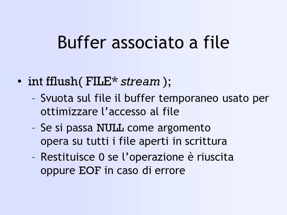 Buffer associato a file int fflush( FILE* stream ); –Svuota sul file il buffer temporaneo usato per ottimizzare laccesso al file –Se si passa NULL come argomento opera su tutti i file aperti in scrittura –Restituisce 0 se loperazione è riuscita oppure EOF in caso di errore