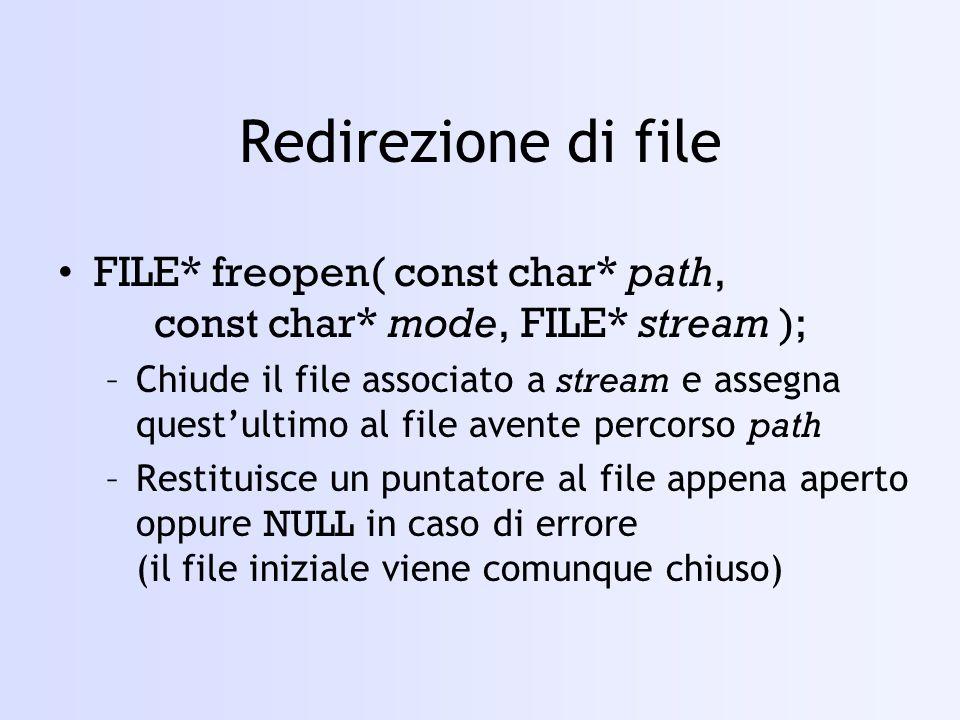 Redirezione di file FILE* freopen( const char* path, const char* mode, FILE* stream ); –Chiude il file associato a stream e assegna questultimo al file avente percorso path –Restituisce un puntatore al file appena aperto oppure NULL in caso di errore (il file iniziale viene comunque chiuso)