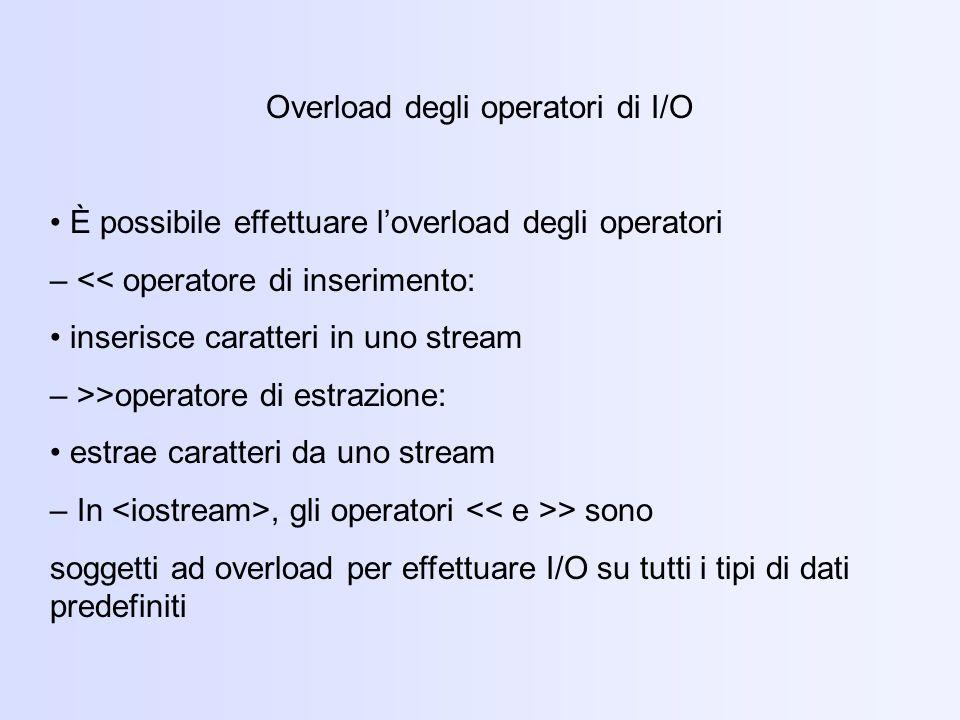 Overload degli operatori di I/O È possibile effettuare loverload degli operatori – << operatore di inserimento: inserisce caratteri in uno stream – >>operatore di estrazione: estrae caratteri da uno stream – In, gli operatori > sono soggetti ad overload per effettuare I/O su tutti i tipi di dati predefiniti