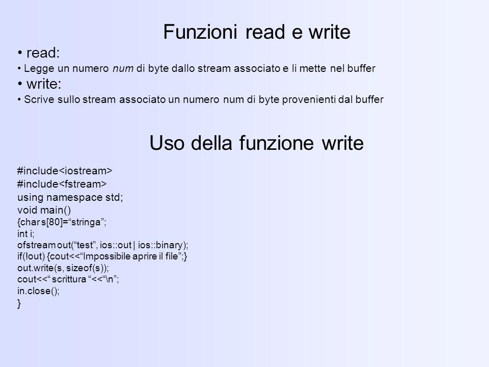 Funzioni read e write read: Legge un numero num di byte dallo stream associato e li mette nel buffer write: Scrive sullo stream associato un numero num di byte provenienti dal buffer Uso della funzione write #include using namespace std; void main() {char s[80]=stringa; int i; ofstream out(test, ios::out | ios::binary); if(!out) {cout<<Impossibile aprire il file;} out.write(s, sizeof(s)); cout<< scrittura <<\n; in.close(); }