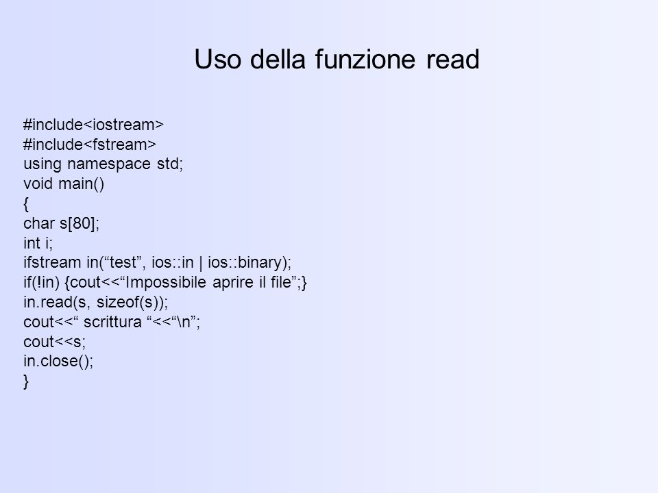 Uso della funzione read #include using namespace std; void main() { char s[80]; int i; ifstream in(test, ios::in | ios::binary); if(!in) {cout<<Imposs