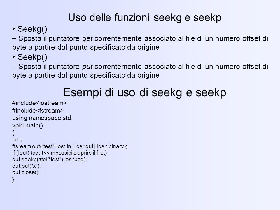 Uso delle funzioni seekg e seekp Seekg() – Sposta il puntatore get correntemente associato al file di un numero offset di byte a partire dal punto specificato da origine Seekp() – Sposta il puntatore put correntemente associato al file di un numero offset di byte a partire dal punto specificato da origine Esempi di uso di seekg e seekp #include using namespace std; void main() { int i; ftsream out(test, ios::in | ios::out | ios:: binary); if (!out) {cout<<impossibile aprire il file;} out.seekp(atoi(test),ios::beg); out.put(x); out.close(); }