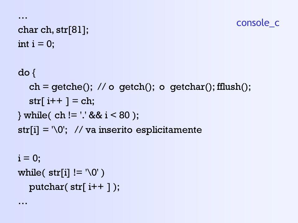 … char ch, str[81]; int i = 0; do { ch = getche(); // o getch(); o getchar(); fflush(); str[ i++ ] = ch; } while( ch != . && i < 80 ); str[i] = \0 ; // va inserito esplicitamente i = 0; while( str[i] != \0 ) putchar( str[ i++ ] ); … console_c