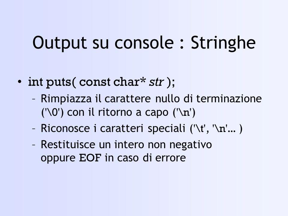 Output su console : Stringhe int puts( const char* str ); –Rimpiazza il carattere nullo di terminazione ( \0 ) con il ritorno a capo ( \n ) –Riconosce i caratteri speciali ( \t , \n … ) –Restituisce un intero non negativo oppure EOF in caso di errore