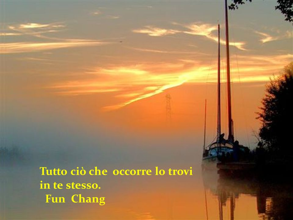 Tutto ciò che occorre lo trovi in te stesso. Fun Chang