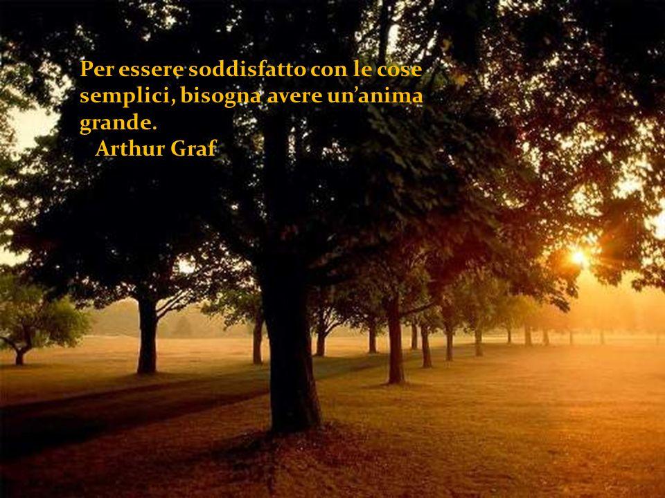Per essere soddisfatto con le cose semplici, bisogna avere unanima grande. Arthur Graf