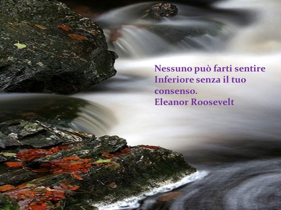Nessuno può farti sentire Inferiore senza il tuo consenso. Eleanor Roosevelt