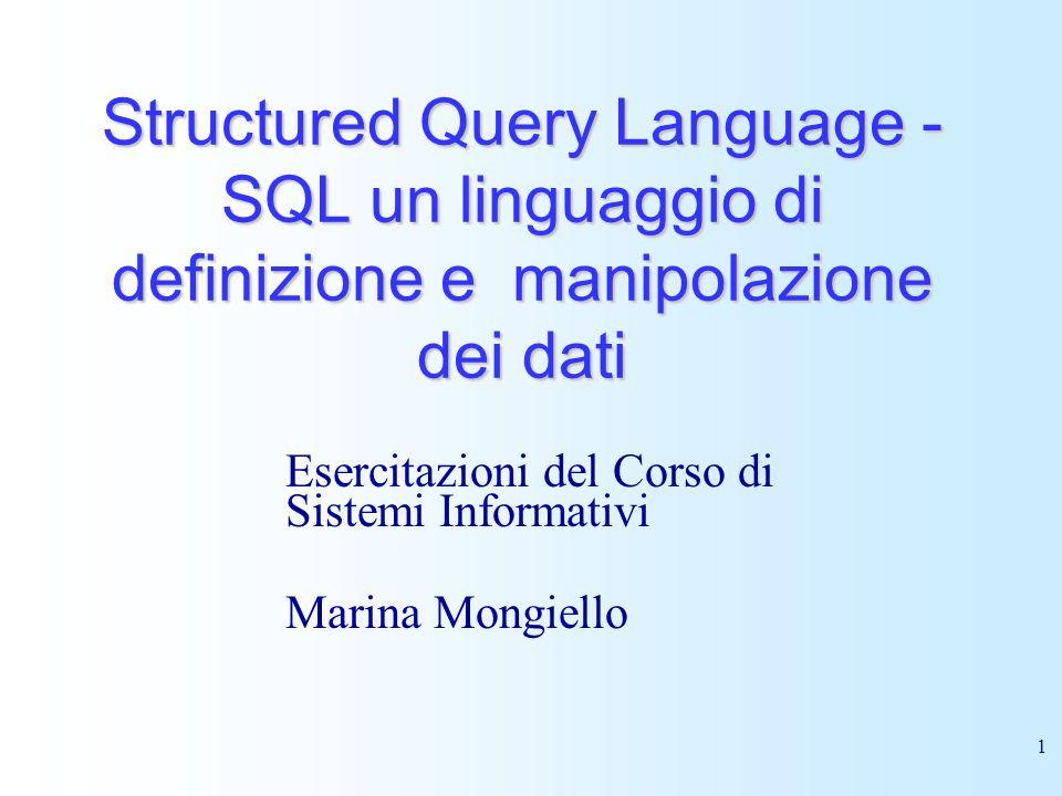 1 Structured Query Language - SQL un linguaggio di definizione e manipolazione dei dati Esercitazioni del Corso di Sistemi Informativi Marina Mongiell