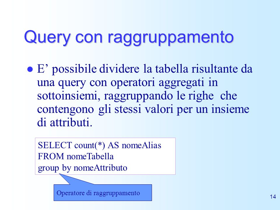 14 Query con raggruppamento E possibile dividere la tabella risultante da una query con operatori aggregati in sottoinsiemi, raggruppando le righe che