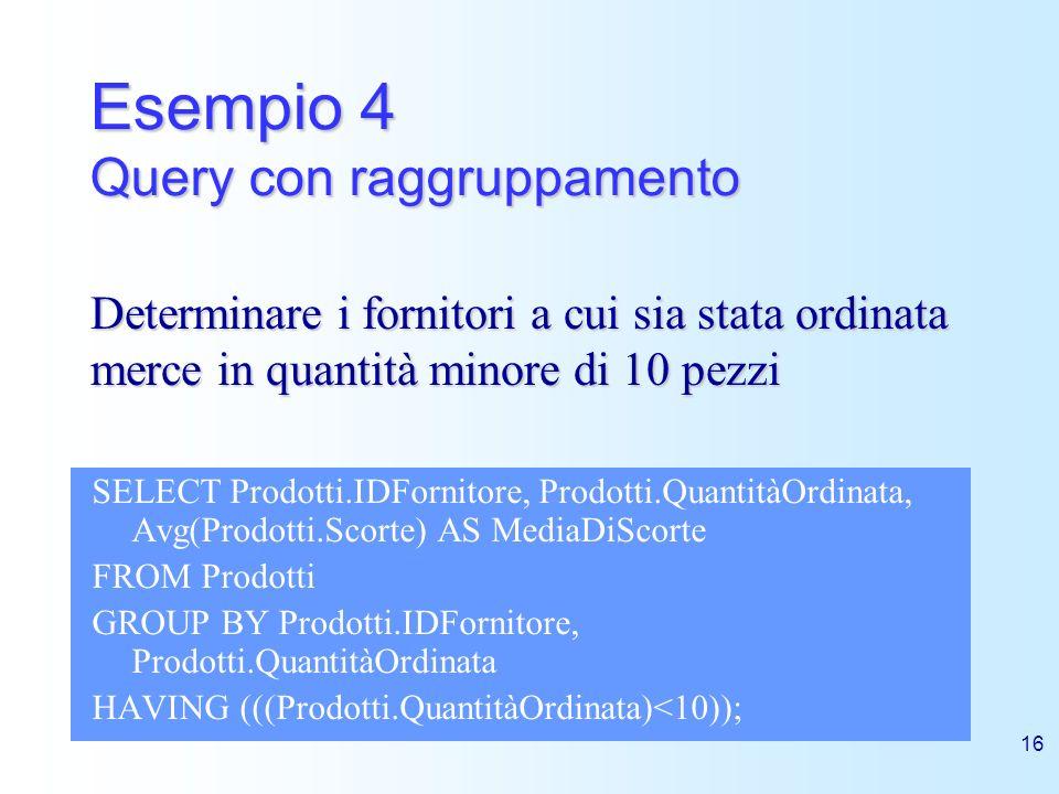 16 Esempio 4 Query con raggruppamento SELECT Prodotti.IDFornitore, Prodotti.QuantitàOrdinata, Avg(Prodotti.Scorte) AS MediaDiScorte FROM Prodotti GROU