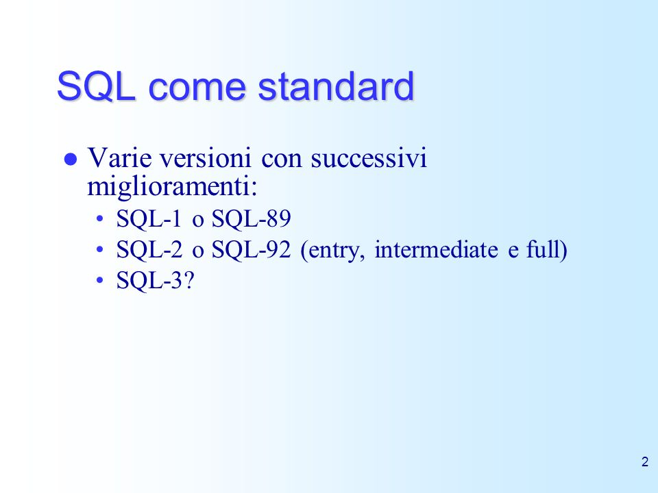 2 SQL come standard Varie versioni con successivi miglioramenti: SQL-1 o SQL-89 SQL-2 o SQL-92 (entry, intermediate e full) SQL-3?
