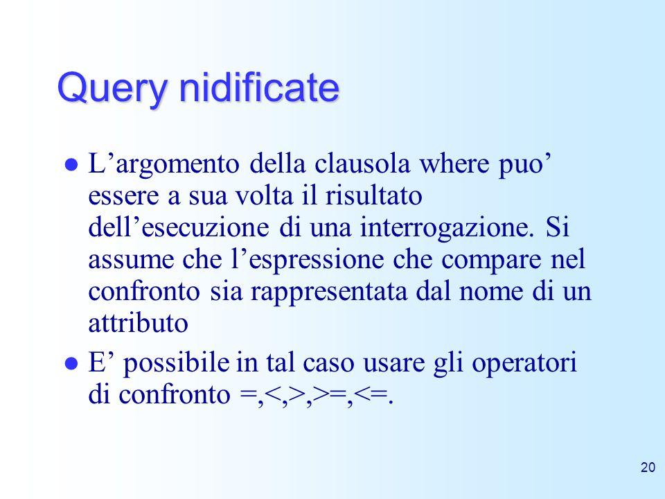 20 Query nidificate Largomento della clausola where puo essere a sua volta il risultato dellesecuzione di una interrogazione. Si assume che lespressio