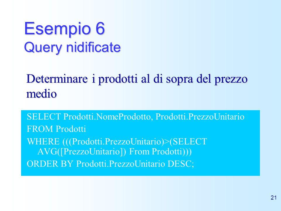 21 Esempio 6 Query nidificate SELECT Prodotti.NomeProdotto, Prodotti.PrezzoUnitario FROM Prodotti WHERE (((Prodotti.PrezzoUnitario)>(SELECT AVG([Prezz