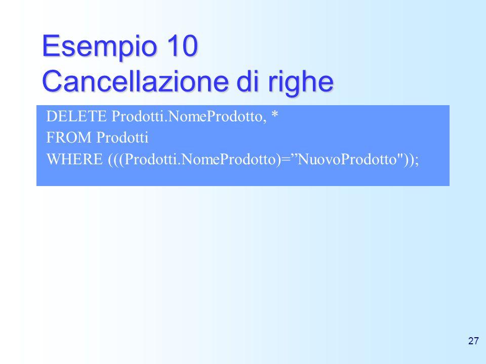27 Esempio 10 Cancellazione di righe DELETE Prodotti.NomeProdotto, * FROM Prodotti WHERE (((Prodotti.NomeProdotto)=NuovoProdotto