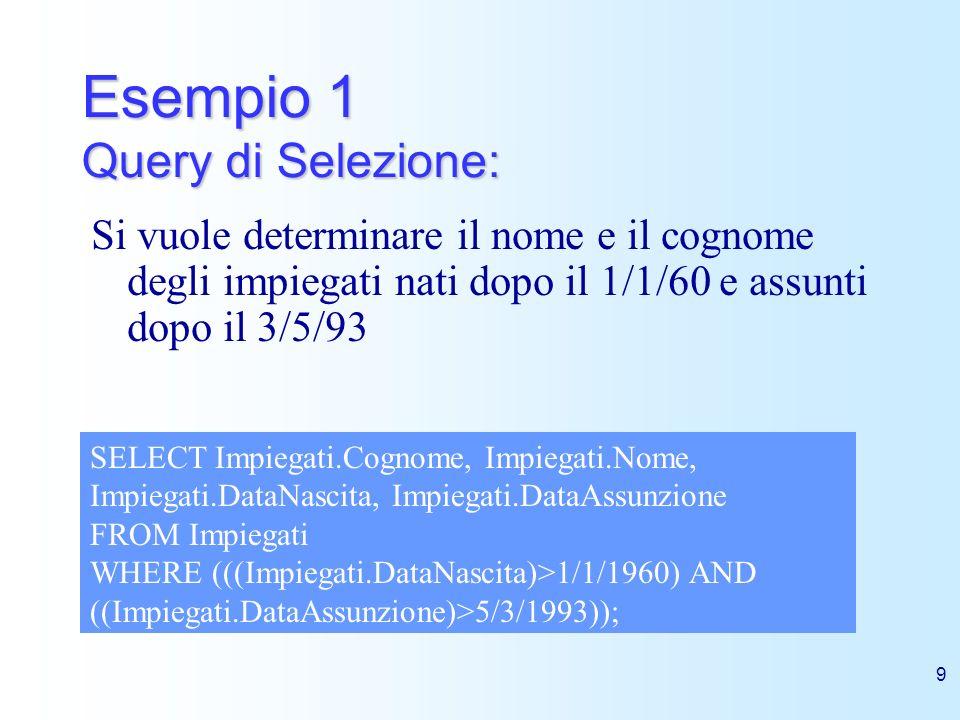 9 Esempio 1 Query di Selezione: Si vuole determinare il nome e il cognome degli impiegati nati dopo il 1/1/60 e assunti dopo il 3/5/93 SELECT Impiegat