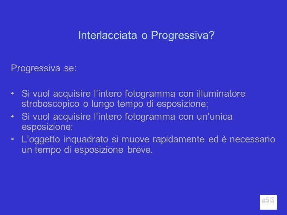 Interlacciata o Progressiva? Progressiva se: Si vuol acquisire lintero fotogramma con illuminatore stroboscopico o lungo tempo di esposizione; Si vuol