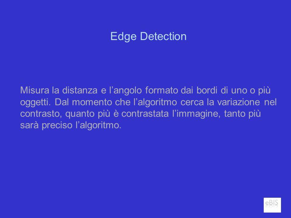 Edge Detection Misura la distanza e langolo formato dai bordi di uno o più oggetti. Dal momento che lalgoritmo cerca la variazione nel contrasto, quan
