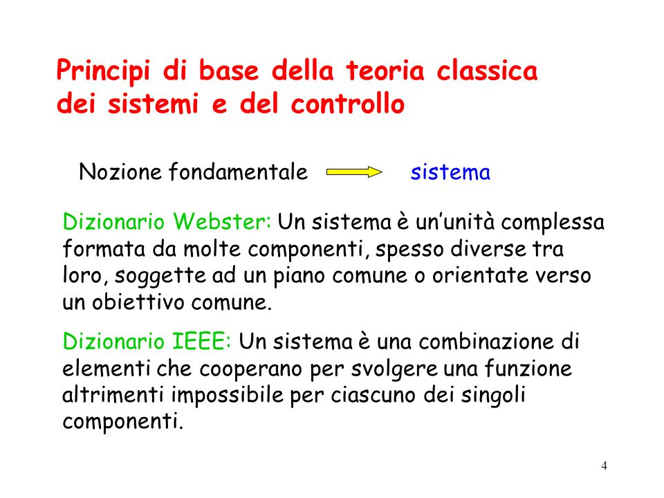 4 Principi di base della teoria classica dei sistemi e del controllo Nozione fondamentalesistema Dizionario Webster: Un sistema è ununità complessa formata da molte componenti, spesso diverse tra loro, soggette ad un piano comune o orientate verso un obiettivo comune.