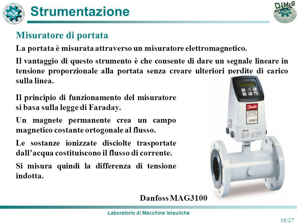 Laboratorio di Macchine Idrauliche 16/27 Strumentazione La portata è misurata attraverso un misuratore elettromagnetico. Il vantaggio di questo strume