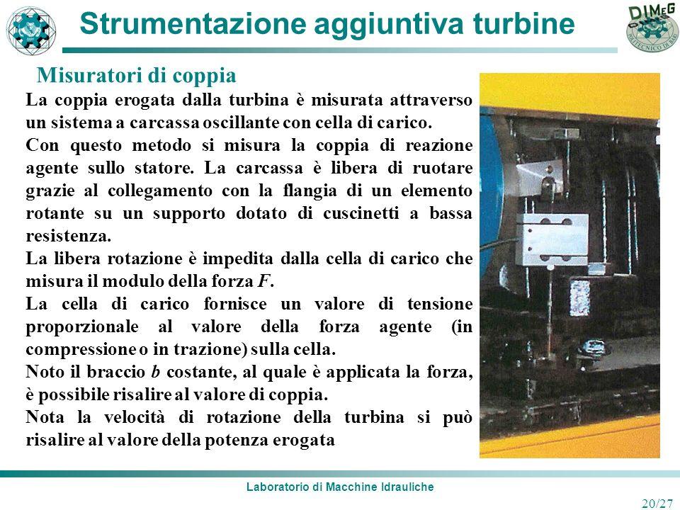 Laboratorio di Macchine Idrauliche 20/27 Strumentazione aggiuntiva turbine La coppia erogata dalla turbina è misurata attraverso un sistema a carcassa