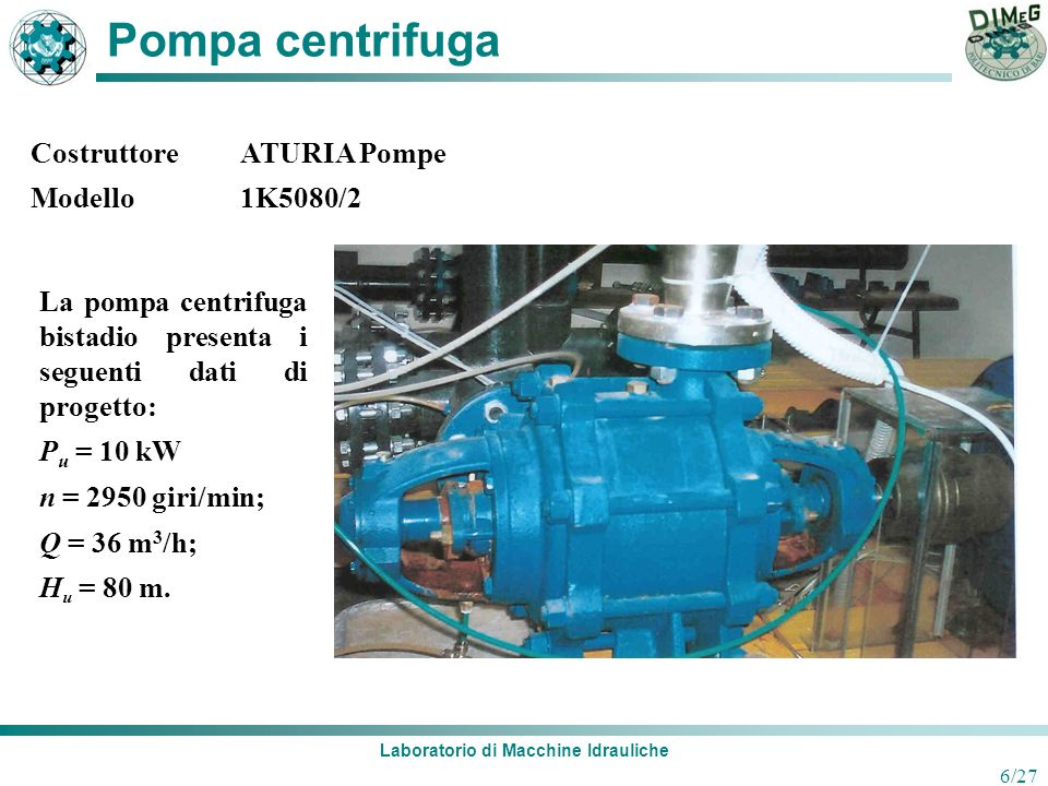 Laboratorio di Macchine Idrauliche 6/27 Pompa centrifuga La pompa centrifuga bistadio presenta i seguenti dati di progetto: P u = 10 kW n = 2950 giri/
