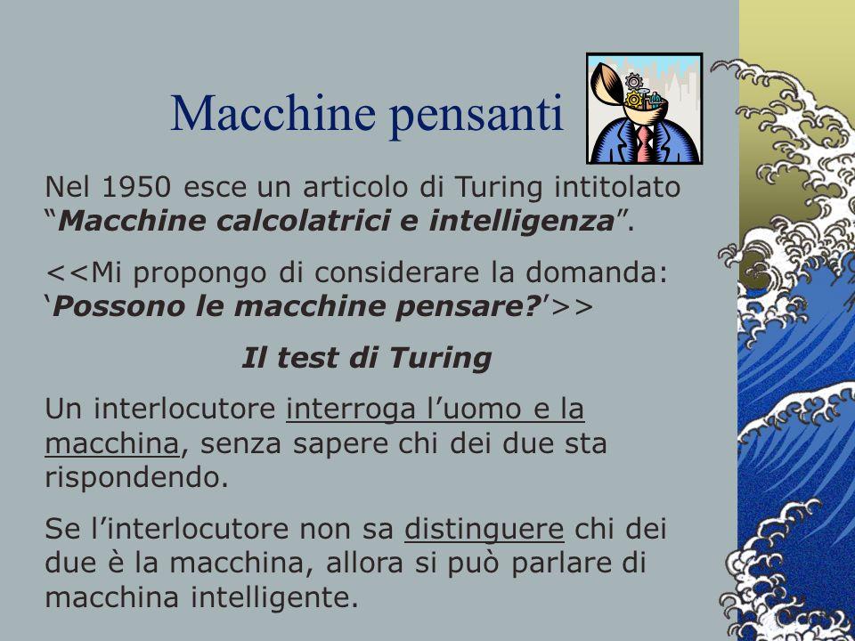 Macchine pensanti Nel 1950 esce un articolo di Turing intitolatoMacchine calcolatrici e intelligenza. > Il test di Turing Un interlocutore interroga l